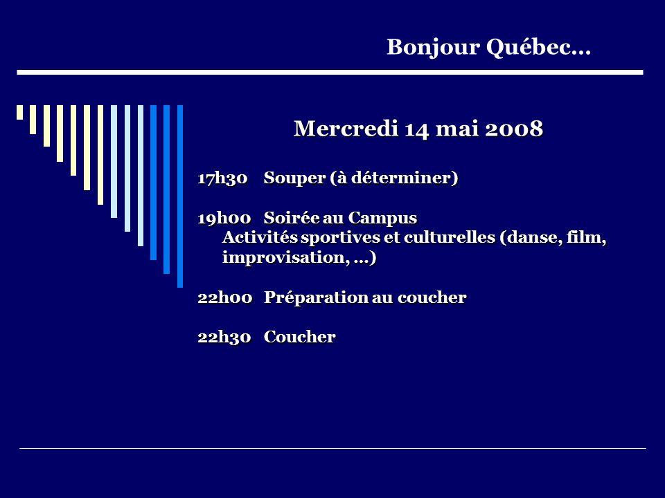 Mercredi 14 mai 2008 17h30 Souper (à déterminer) 19h00Soirée au Campus Activités sportives et culturelles (danse, film, improvisation, …) 22h00Préparation au coucher 22h30Coucher Bonjour Québec…