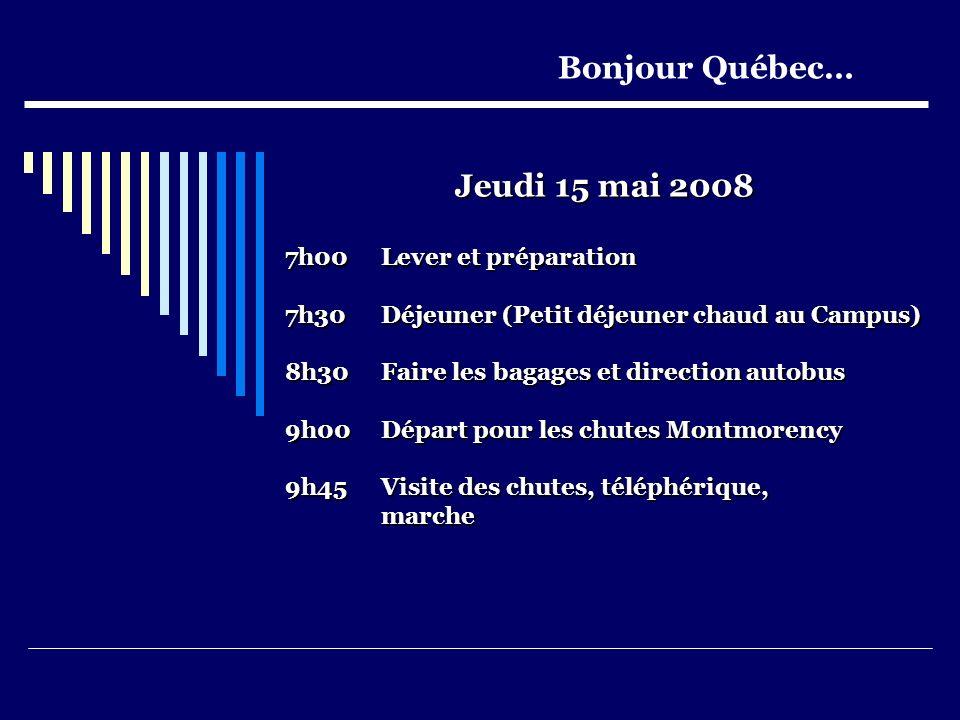 Jeudi 15 mai 2008 7h00 Lever et préparation 7h30 Déjeuner (Petit déjeuner chaud au Campus) 8h30Faire les bagages et direction autobus 9h00Départ pour les chutes Montmorency 9h45Visite des chutes, téléphérique, marche Bonjour Québec…