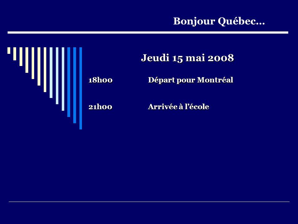 Jeudi 15 mai 2008 18h00Départ pour Montréal 21h00Arrivée à lécole Bonjour Québec…