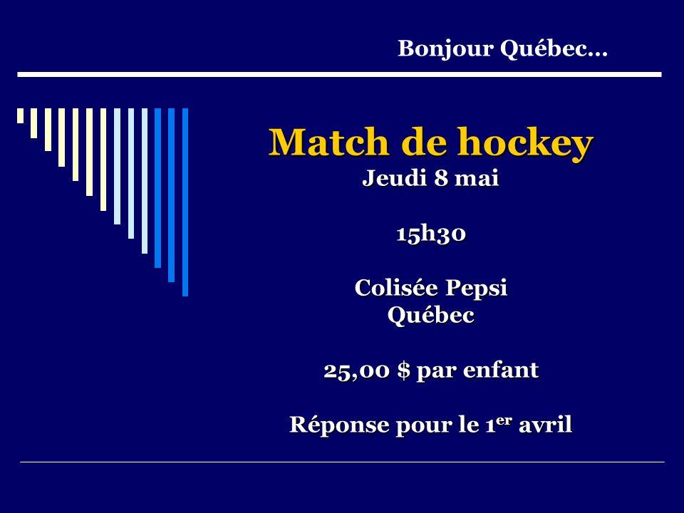 Match de hockey Jeudi 8 mai 15h30 Colisée Pepsi Québec 25,00 $ par enfant Réponse pour le 1 er avril Bonjour Québec…