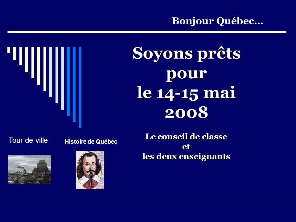 Soyons prêts pour le 14-15 mai 2008 Le conseil de classe et les deux enseignants Bonjour Québec… Tour de ville Histoire de Québec