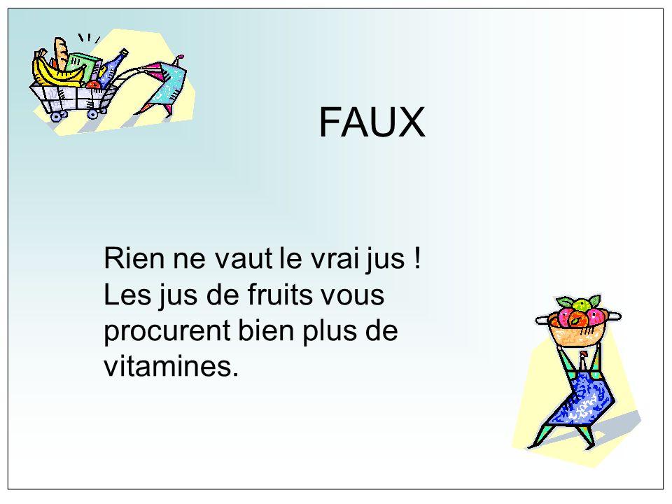 FAUX Rien ne vaut le vrai jus ! Les jus de fruits vous procurent bien plus de vitamines.