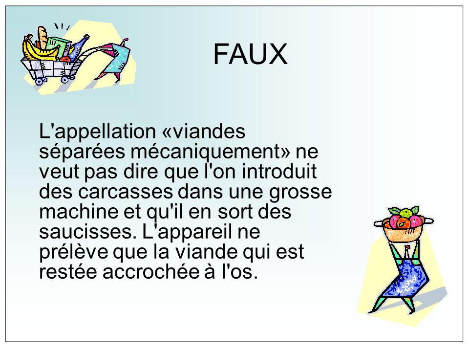 FAUX L'appellation «viandes séparées mécaniquement» ne veut pas dire que l'on introduit des carcasses dans une grosse machine et qu'il en sort des sau