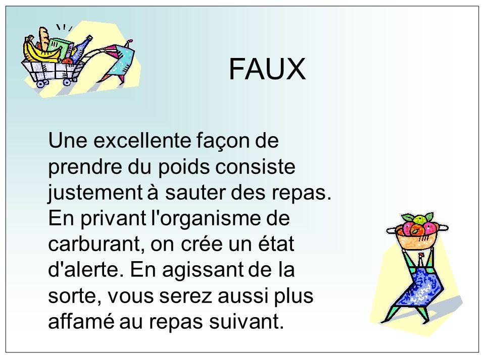 FAUX Une excellente façon de prendre du poids consiste justement à sauter des repas. En privant l'organisme de carburant, on crée un état d'alerte. En