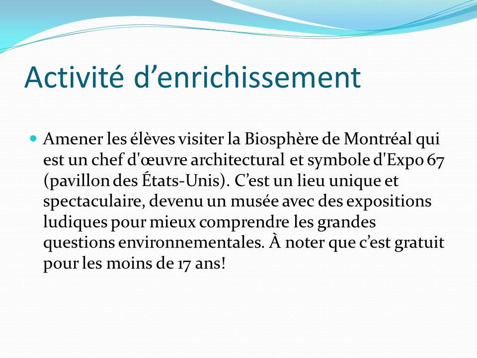 Activité denrichissement Amener les élèves visiter la Biosphère de Montréal qui est un chef d'œuvre architectural et symbole d'Expo 67 (pavillon des É