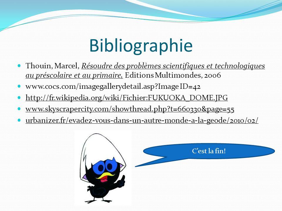 Bibliographie Thouin, Marcel, Résoudre des problèmes scientifiques et technologiques au préscolaire et au primaire, Editions Multimondes, 2006 www.cocs.com/imagegallerydetail.asp?Image ID=42 http://fr.wikipedia.org/wiki/Fichier:FUKUOKA_DOME.JPG www.skyscrapercity.com/showthread.php?t=660330&page=55 urbanizer.fr/evadez-vous-dans-un-autre-monde-a-la-geode/2010/02/ Cest la fin!