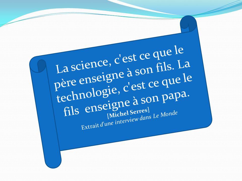La science, c'est ce que le père enseigne à son fils. La technologie, c'est ce que le fils enseigne à son papa. [Michel Serres] Extrait d'une intervie
