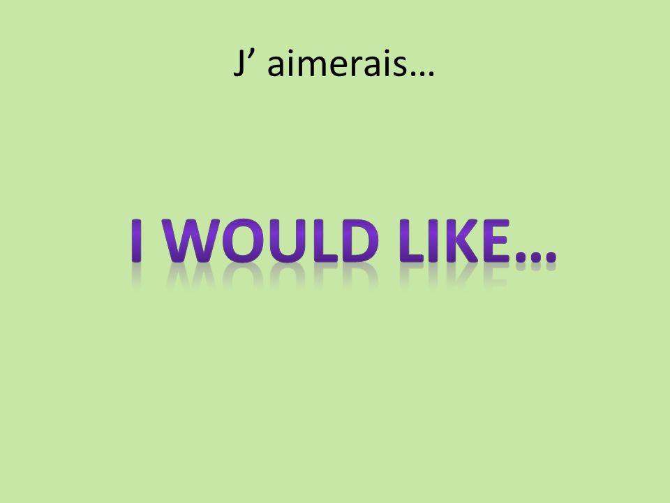 J aimerais…