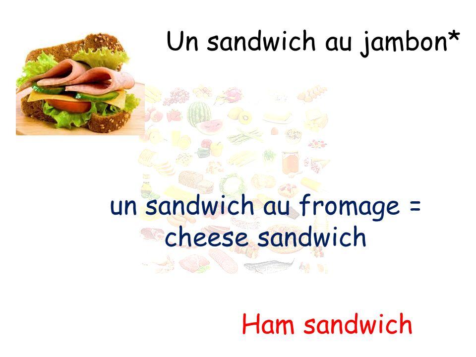 Un sandwich au jambon* Ham sandwich un sandwich au fromage = cheese sandwich