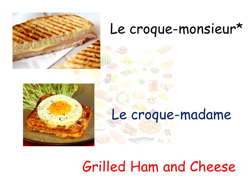Le croque-monsieur* Grilled Ham and Cheese Le croque-madame