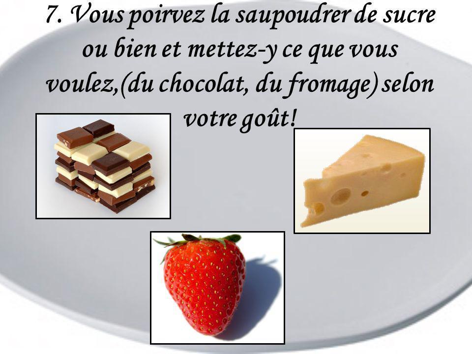 7. Vous poirvez la saupoudrer de sucre ou bien et mettez-y ce que vous voulez,(du chocolat, du fromage) selon votre goût!