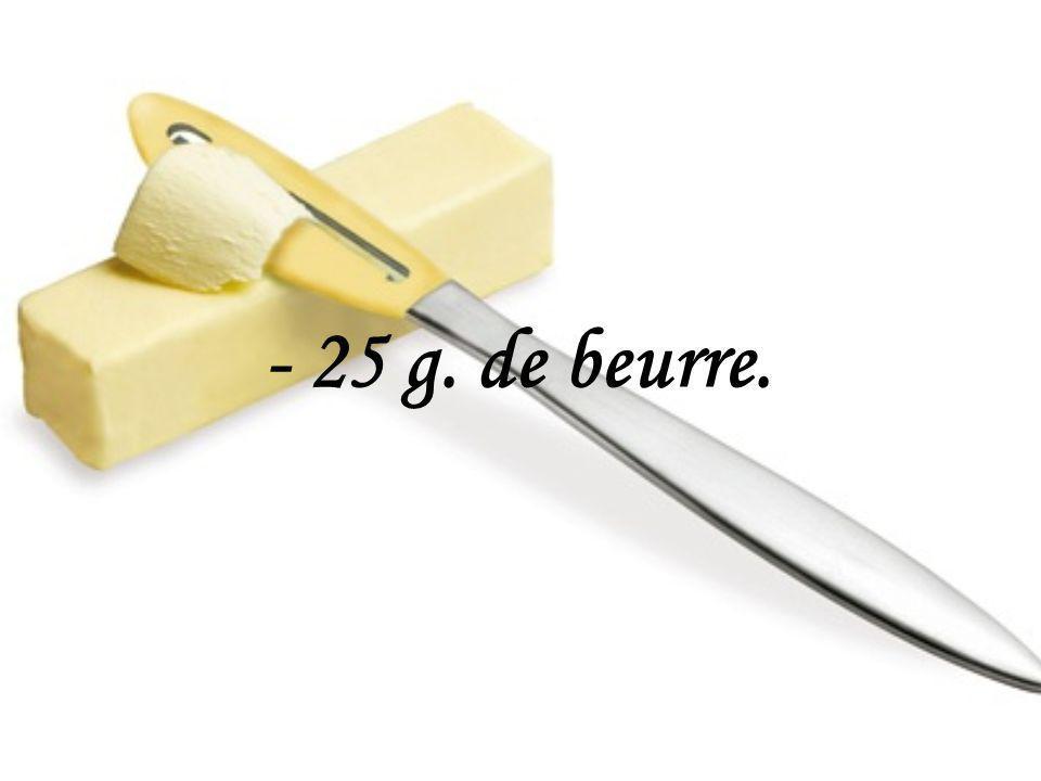- 25 g. de beurre.