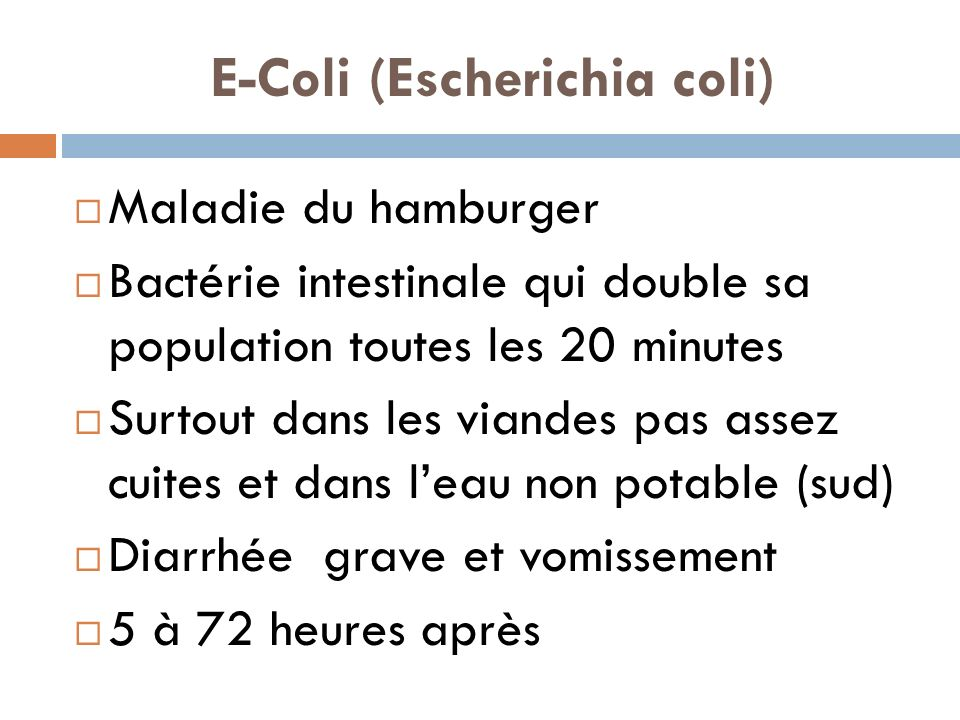 E-Coli (Escherichia coli) Maladie du hamburger Bactérie intestinale qui double sa population toutes les 20 minutes Surtout dans les viandes pas assez cuites et dans leau non potable (sud) Diarrhée grave et vomissement 5 à 72 heures après
