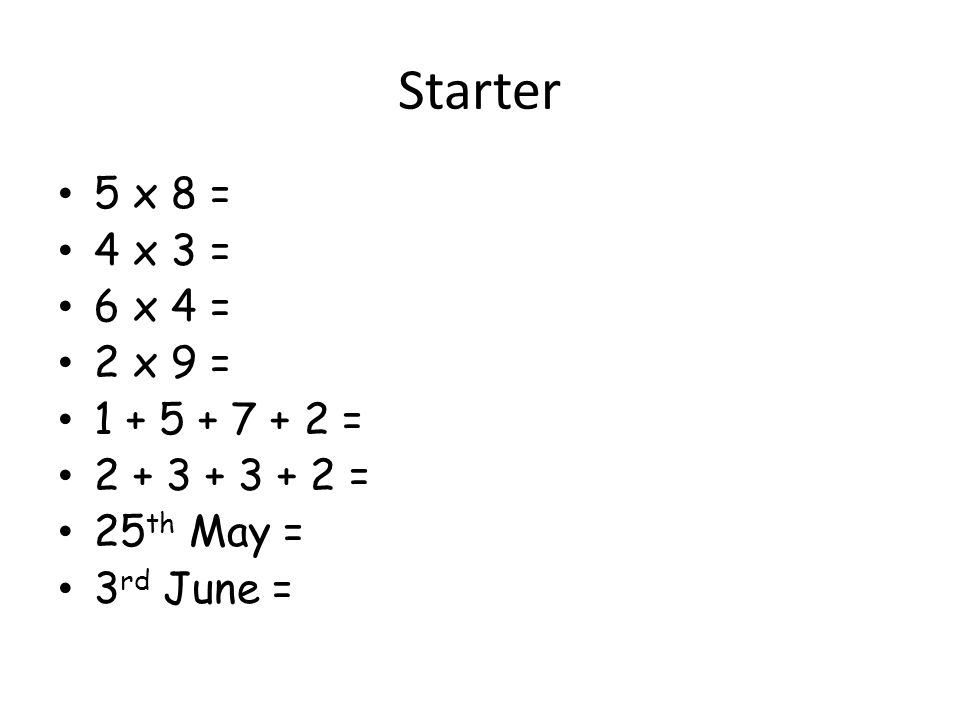 Starter 5 x 8 = 4 x 3 = 6 x 4 = 2 x 9 = 1 + 5 + 7 + 2 = 2 + 3 + 3 + 2 = 25 th May = 3 rd June =