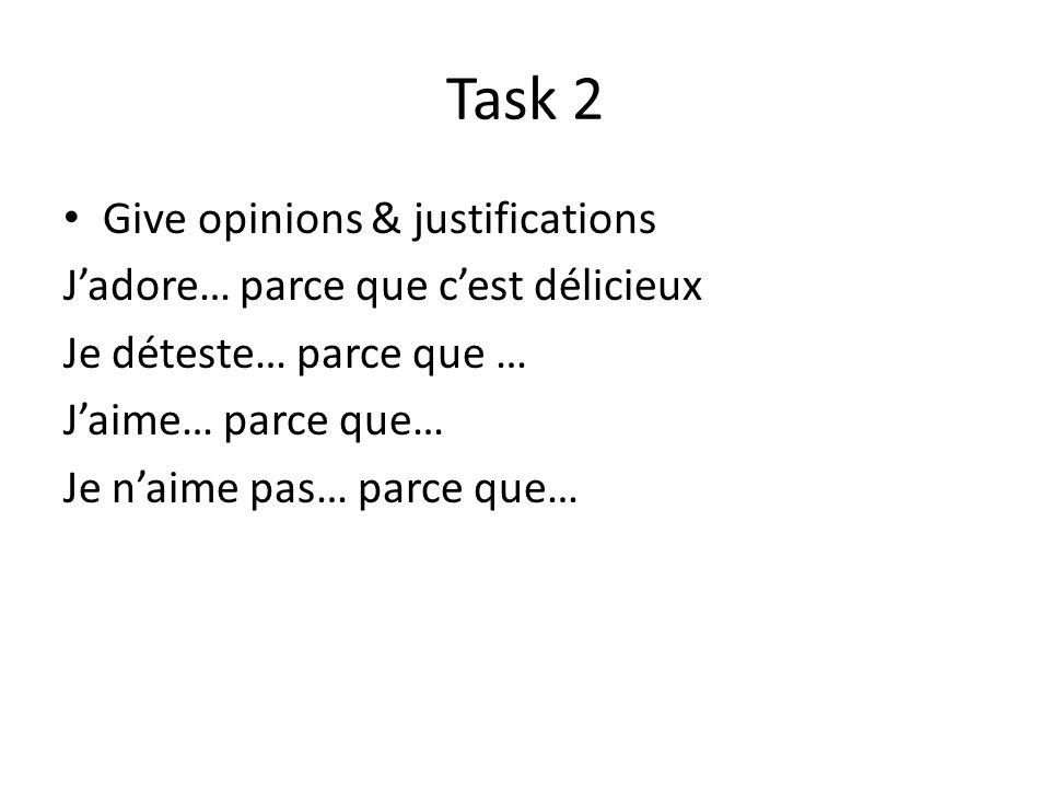 Task 2 Give opinions & justifications Jadore… parce que cest délicieux Je déteste… parce que … Jaime… parce que… Je naime pas… parce que…