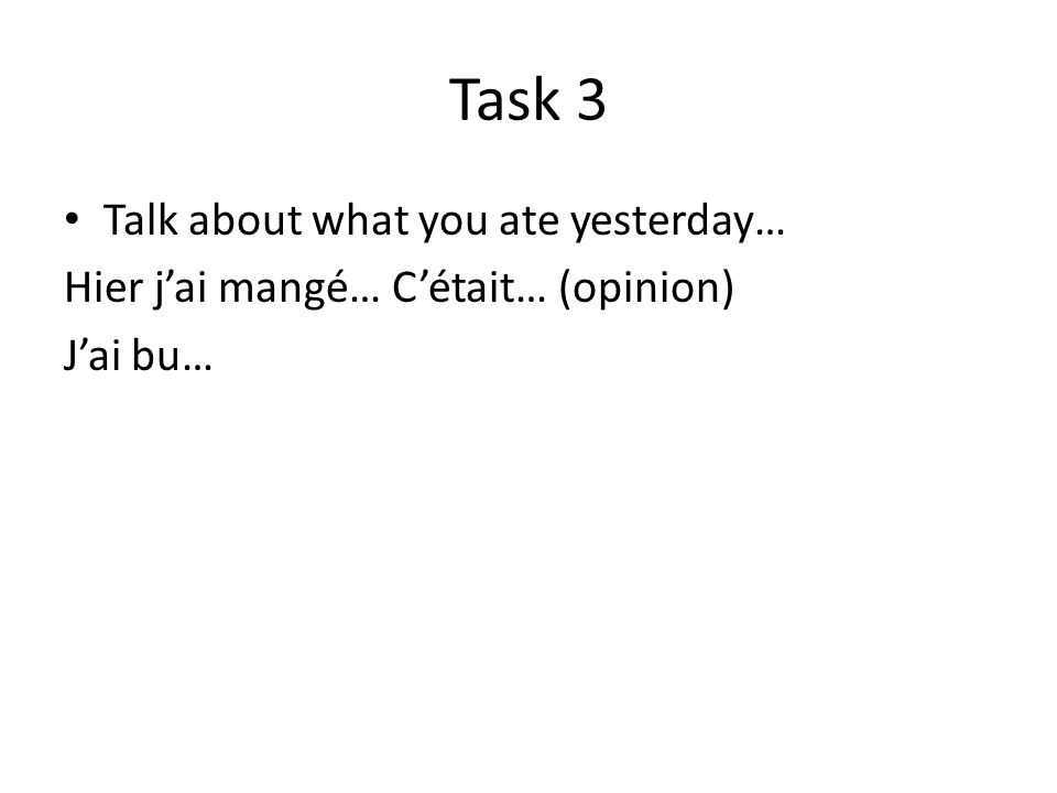 Task 3 Talk about what you ate yesterday… Hier jai mangé… Cétait… (opinion) Jai bu…