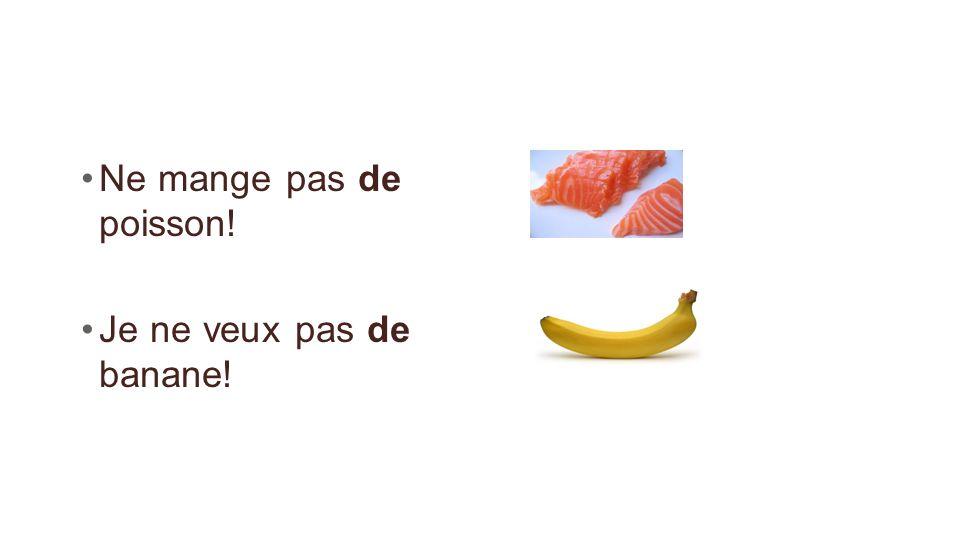 Ne mange pas de poisson! Je ne veux pas de banane!