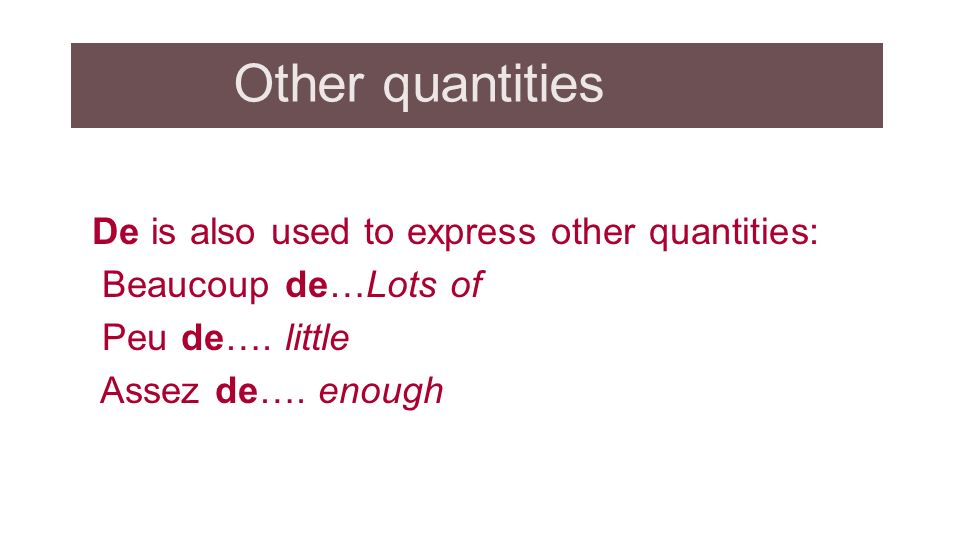 Other quantities De is also used to express other quantities: Beaucoup de…Lots of Peu de….