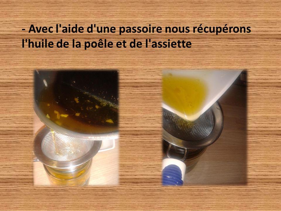 - Avec l aide d une passoire nous récupérons l huile de la poêle et de l assiette