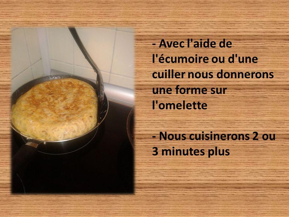- Avec l aide de l écumoire ou d une cuiller nous donnerons une forme sur l omelette - Nous cuisinerons 2 ou 3 minutes plus