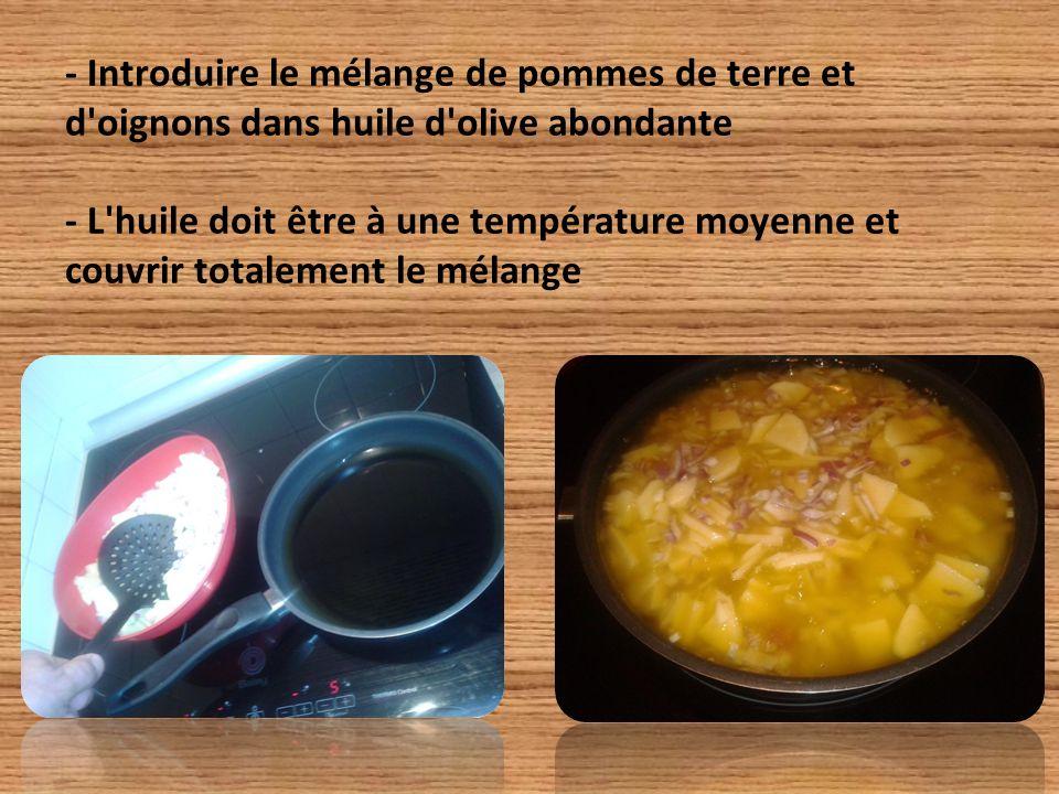 - Introduire le mélange de pommes de terre et d oignons dans huile d olive abondante - L huile doit être à une température moyenne et couvrir totalement le mélange