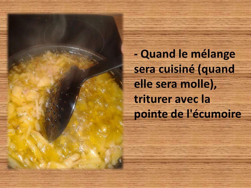 - Quand le mélange sera cuisiné (quand elle sera molle), triturer avec la pointe de l écumoire