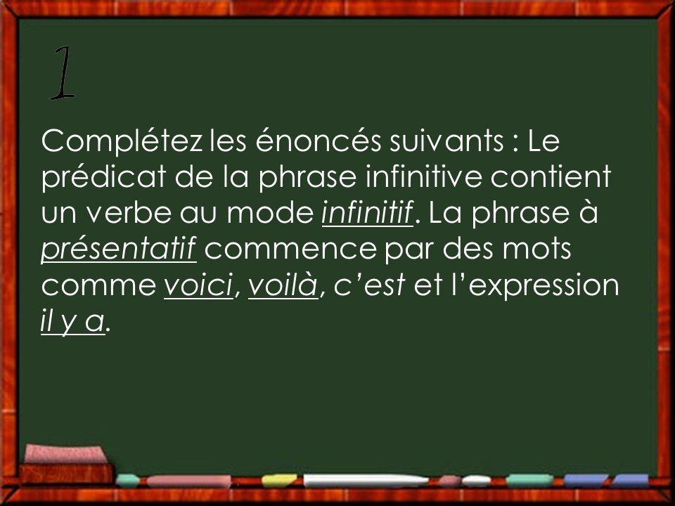 Complétez les énoncés suivants : Le prédicat de la phrase infinitive contient un verbe au mode infinitif. La phrase à présentatif commence par des mot