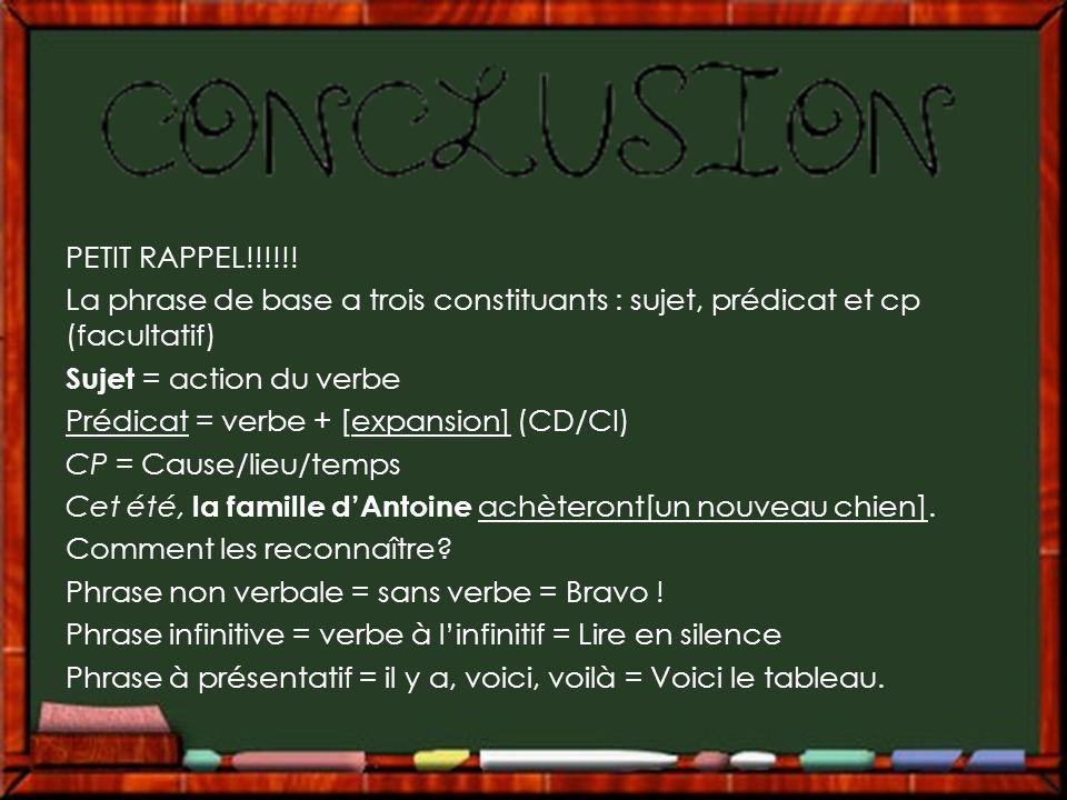 PETIT RAPPEL!!!!!! La phrase de base a trois constituants : sujet, prédicat et cp (facultatif) Sujet = action du verbe Prédicat = verbe + [expansion]