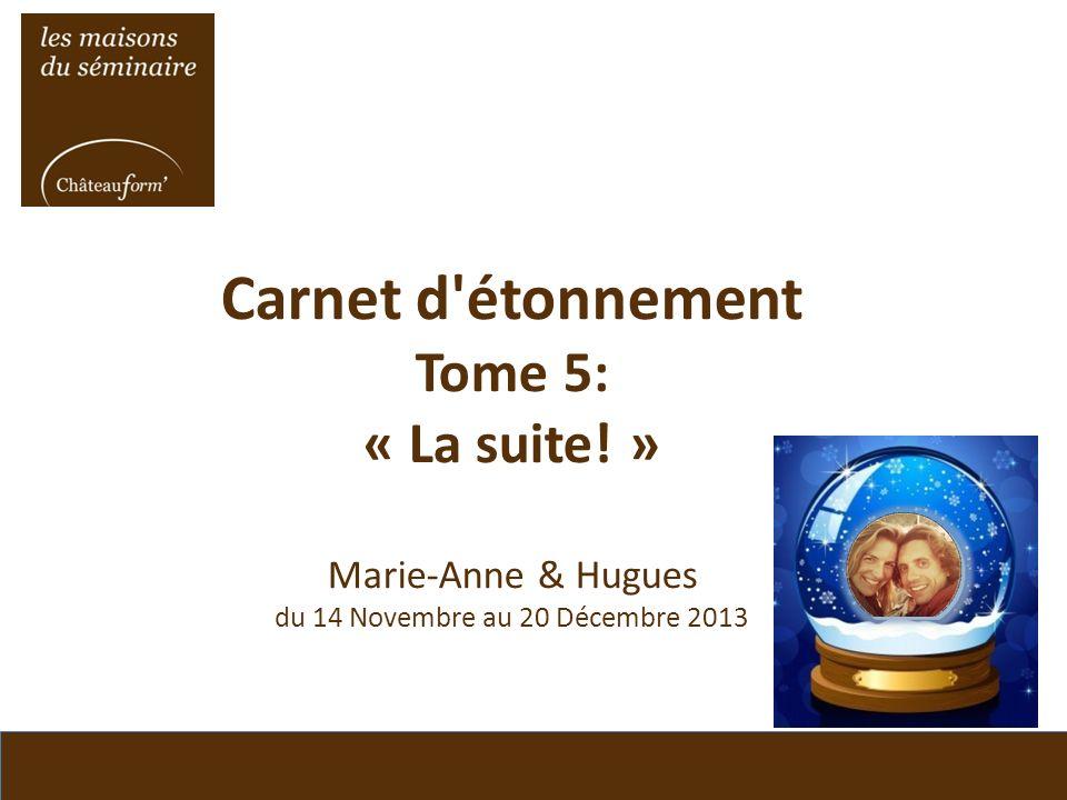 Carnet d'étonnement Tome 5: « La suite! » Marie-Anne & Hugues du 14 Novembre au 20 Décembre 2013