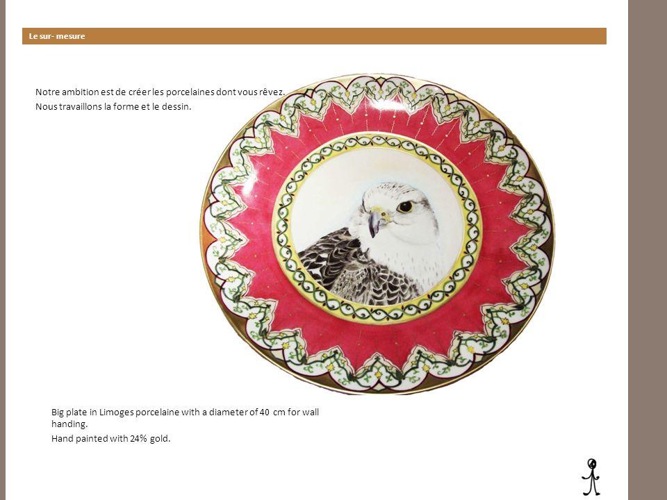 Le sur- mesure Notre ambition est de créer les porcelaines dont vous rêvez. Nous travaillons la forme et le dessin. Big plate in Limoges porcelaine wi