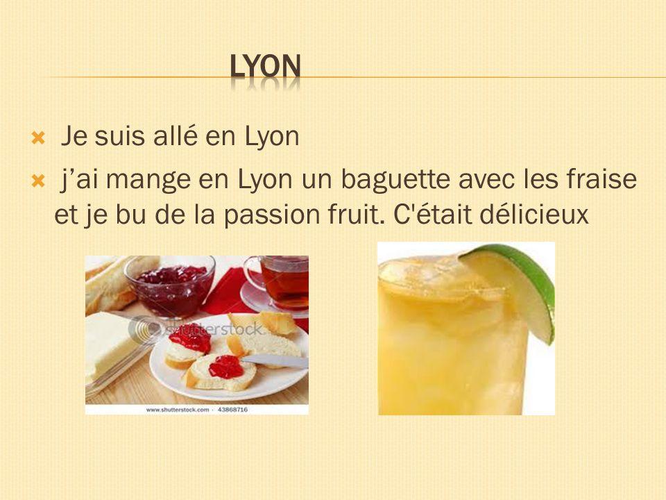 Je suis allé en Lyon jai mange en Lyon un baguette avec les fraise et je bu de la passion fruit. C'était délicieux