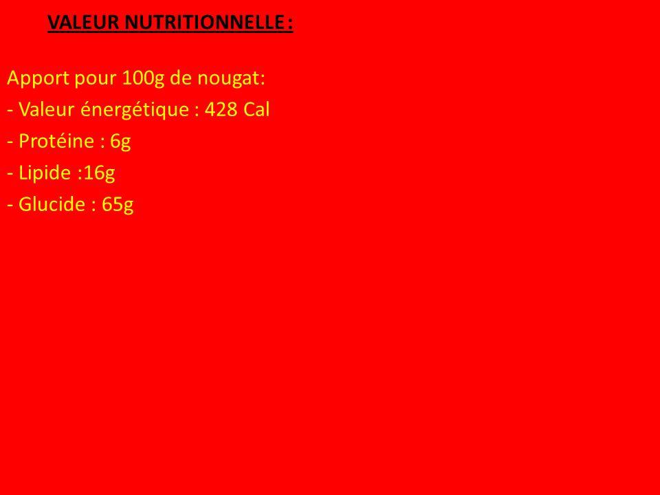 VALEUR NUTRITIONNELLE : Apport pour 100g de nougat: - Valeur énergétique : 428 Cal - Protéine : 6g - Lipide :16g - Glucide : 65g