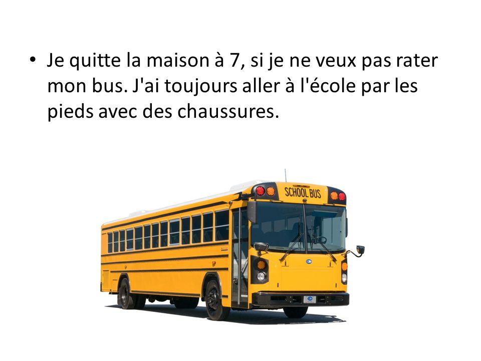 Je quitte la maison à 7, si je ne veux pas rater mon bus.