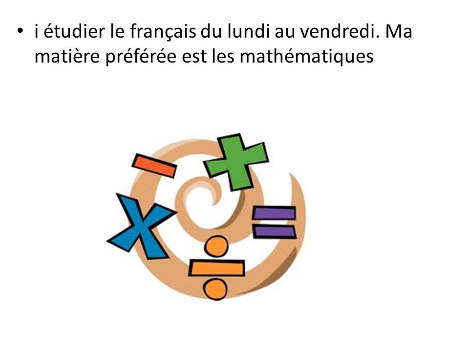i étudier le français du lundi au vendredi. Ma matière préférée est les mathématiques