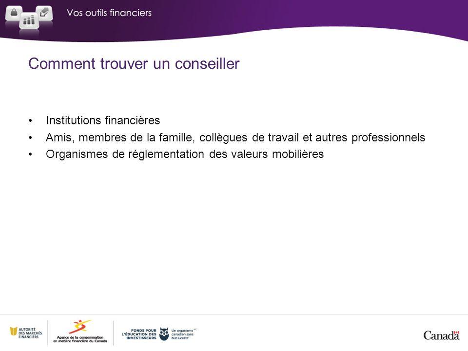 Comment trouver un conseiller Institutions financières Amis, membres de la famille, collègues de travail et autres professionnels Organismes de réglementation des valeurs mobilières