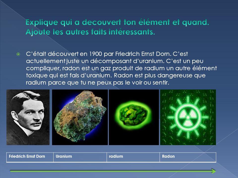 Cétait découvert en 1900 par Friedrich Ernst Dorn.