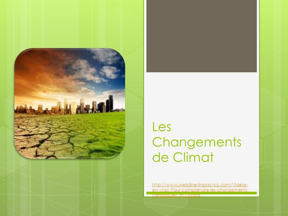 Les Changements de Climat http://www.webzine-impactcc.com/Videos- en-vrac-Pour-comprendre-les-changements- climatiques_a113.html http://www.webzine-im