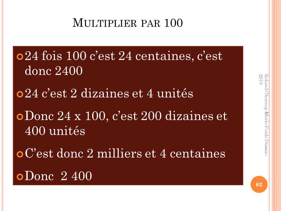 M ULTIPLIER PAR 100 24 fois 100 cest 24 centaines, cest donc 2400 24 cest 2 dizaines et 4 unités Donc 24 x 100, cest 200 dizaines et 400 unités Cest d