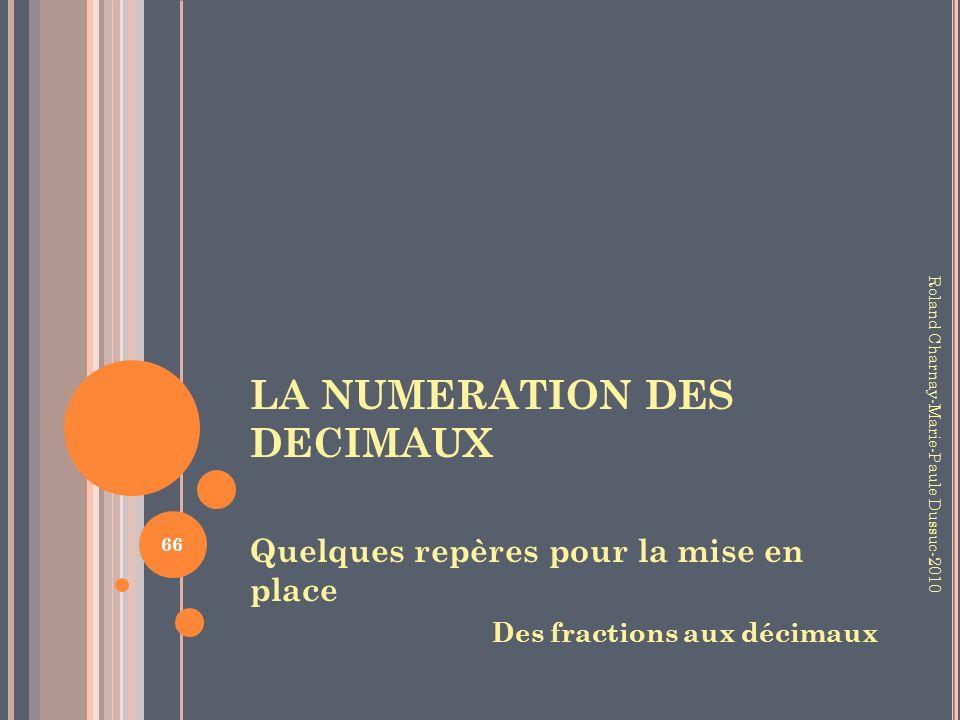 LA NUMERATION DES DECIMAUX Quelques repères pour la mise en place Des fractions aux décimaux 66 Roland Charnay-Marie-Paule Dussuc-2010