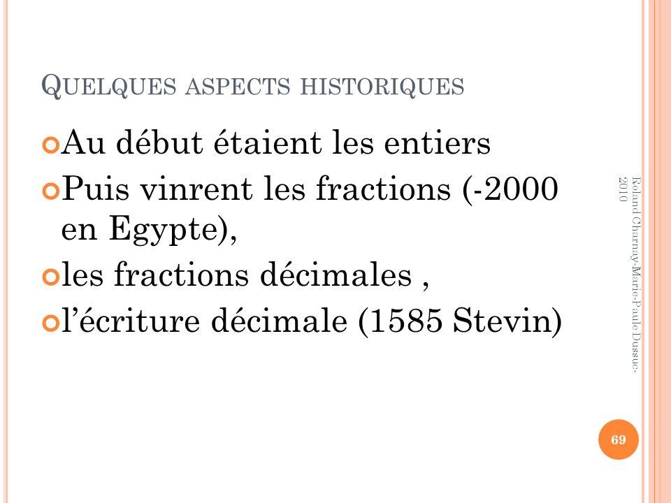 Q UELQUES ASPECTS HISTORIQUES Au début étaient les entiers Puis vinrent les fractions (-2000 en Egypte), les fractions décimales, lécriture décimale (