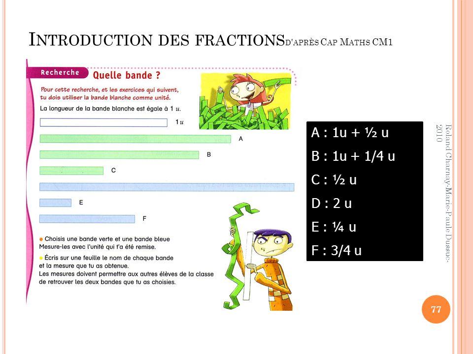 I NTRODUCTION DES FRACTIONS D ' APRÈS C AP M ATHS CM1 A : 1u + ½ u B : 1u + 1/4 u C : ½ u D : 2 u E : ¼ u F : 3/4 u 77 Roland Charnay-Marie-Paule Duss