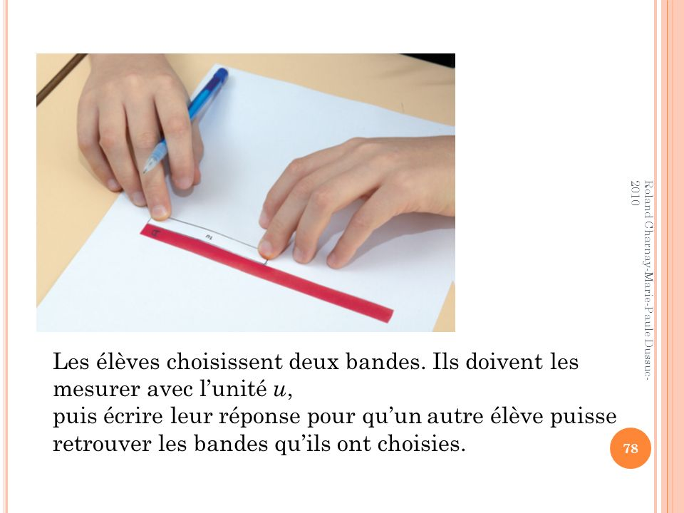 Les élèves choisissent deux bandes. Ils doivent les mesurer avec lunité u, puis écrire leur réponse pour quun autre élève puisse retrouver les bandes