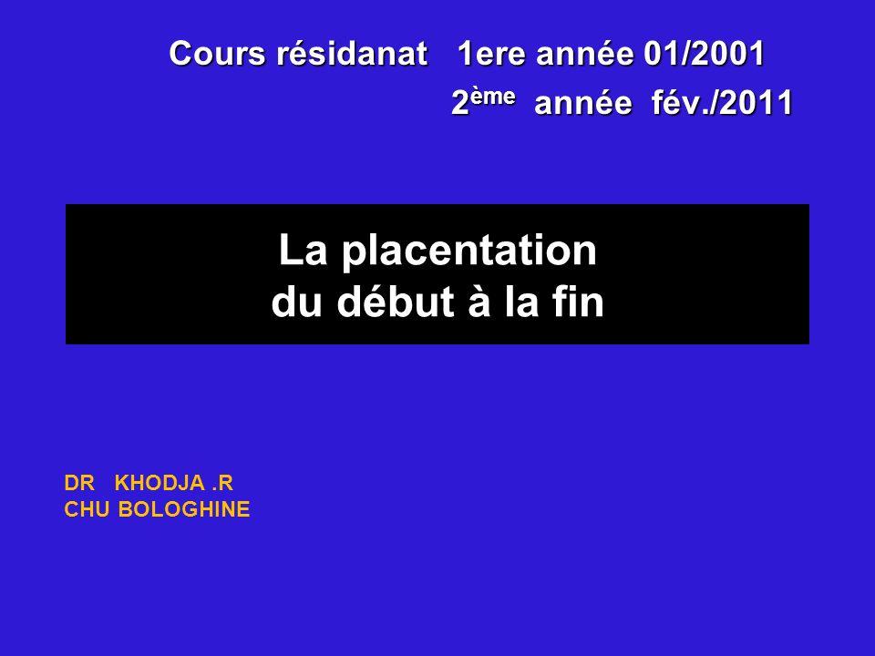 La placentation du début à la fin Cours résidanat 1ere année 01/2001 2 ème année fév./2011 2 ème année fév./2011 DR KHODJA.R CHU BOLOGHINE