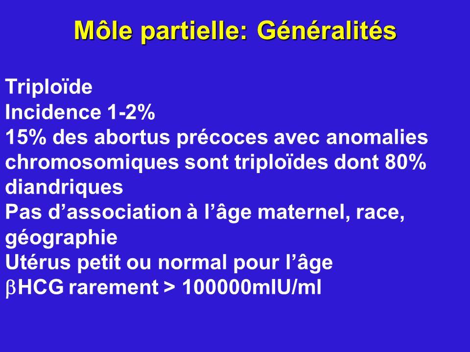 Môle partielle: Généralités Triploïde Incidence 1-2% 15% des abortus précoces avec anomalies chromosomiques sont triploïdes dont 80% diandriques Pas d