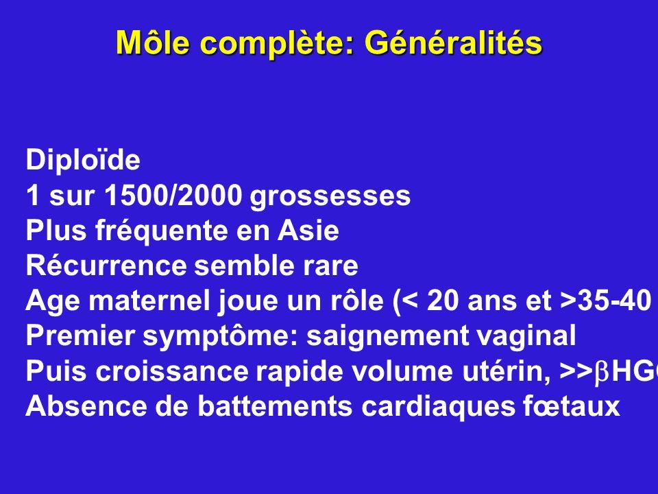 Môle complète: Généralités Diploïde 1 sur 1500/2000 grossesses Plus fréquente en Asie Récurrence semble rare Age maternel joue un rôle ( 35-40 ans) Pr