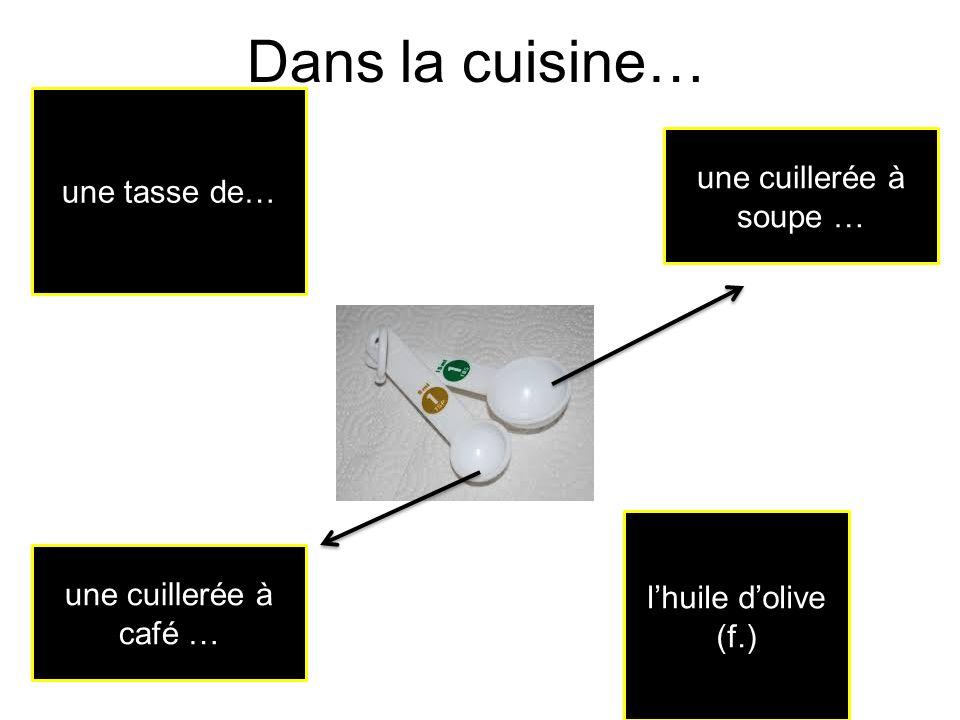 Dans la cuisine… lhuile dolive (f.) une tasse de… une cuillerée à soupe … une cuillerée à café …