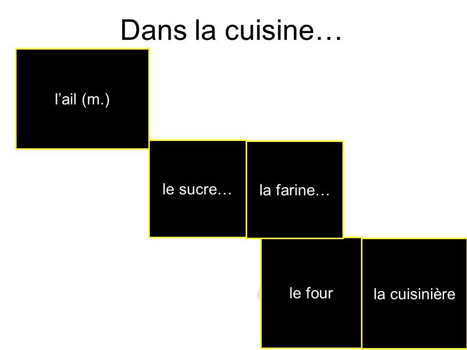 Dans la cuisine… le four la farine… le sucre… lail (m.) la cuisinière