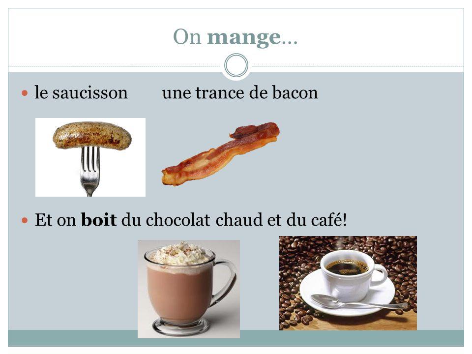 On mange… le saucisson une trance de bacon Et on boit du chocolat chaud et du café!