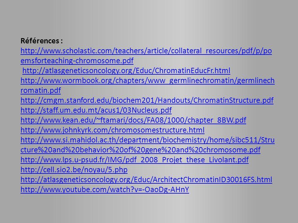 Références : http://www.scholastic.com/teachers/article/collateral_resources/pdf/p/po emsforteaching-chromosome.pdf http://atlasgeneticsoncology.org/Educ/ChromatinEducFr.html http://www.wormbook.org/chapters/www_germlinechromatin/germlinech romatin.pdf http://cmgm.stanford.edu/biochem201/Handouts/ChromatinStructure.pdf http://staff.um.edu.mt/acus1/03Nucleus.pdf http://www.kean.edu/~ftamari/docs/FA08/1000/chapter_8BW.pdf http://www.johnkyrk.com/chromosomestructure.html http://www.si.mahidol.ac.th/department/biochemistry/home/sibc511/Stru cture%20and%20behavior%20of%20gene%20and%20chromosome.pdf http://www.lps.u-psud.fr/IMG/pdf_2008_Projet_these_Livolant.pdf http://cell.sio2.be/noyau/5.php http://atlasgeneticsoncology.org/Educ/ArchitectChromatinID30016FS.html http://www.youtube.com/watch?v=-OaoDg-AHnY