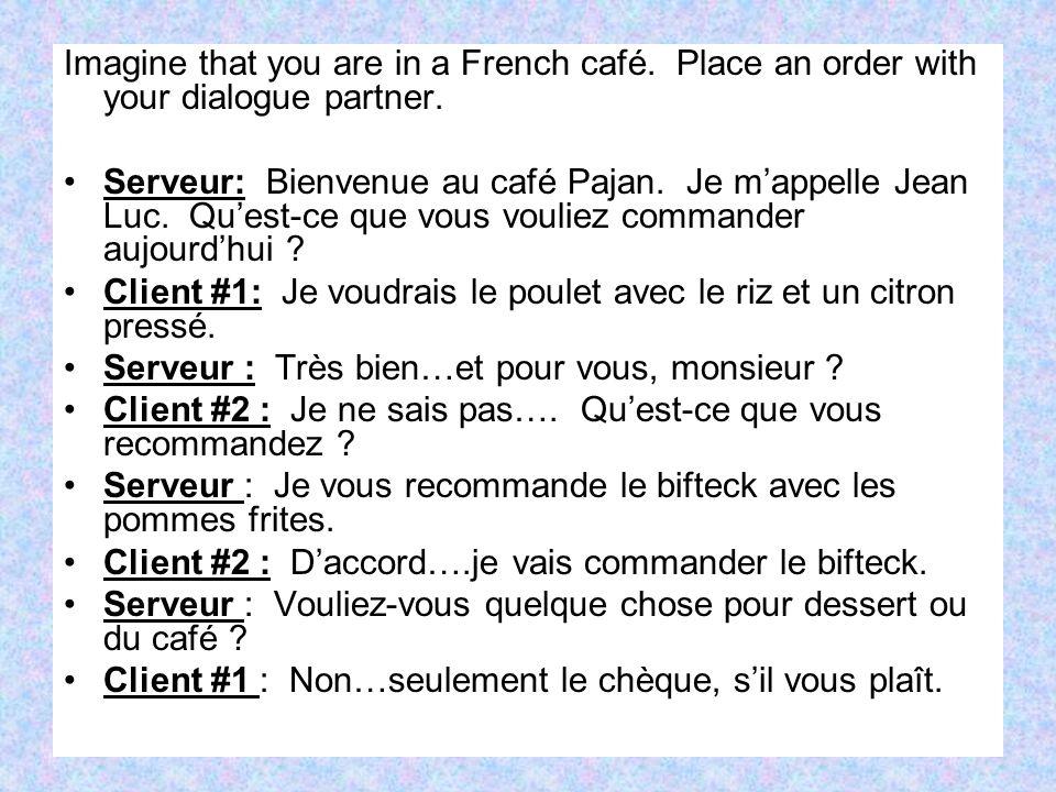 Imagine that you are in a French café. Place an order with your dialogue partner. Serveur: Bienvenue au café Pajan. Je mappelle Jean Luc. Quest-ce que
